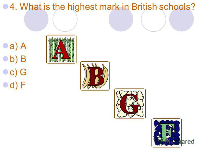 4. What is the highest mark in British schools? a) A b) B c) G d) F