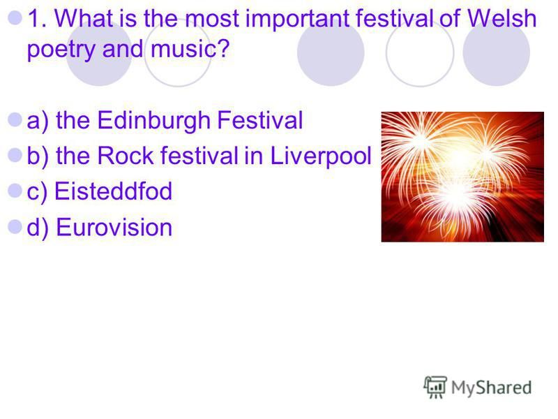 1. What is the most important festival of Welsh poetry and music? a) the Edinburgh Festival b) the Rock festival in Liverpool c) Eisteddfod d) Eurovision