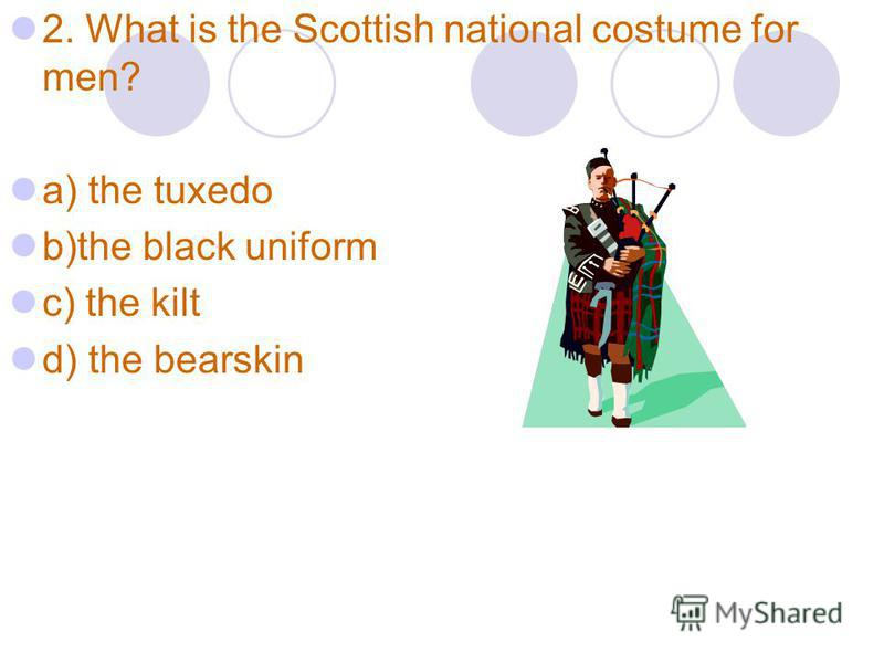 2. What is the Scottish national costume for men? a) the tuxedo b)the black uniform c) the kilt d) the bearskin