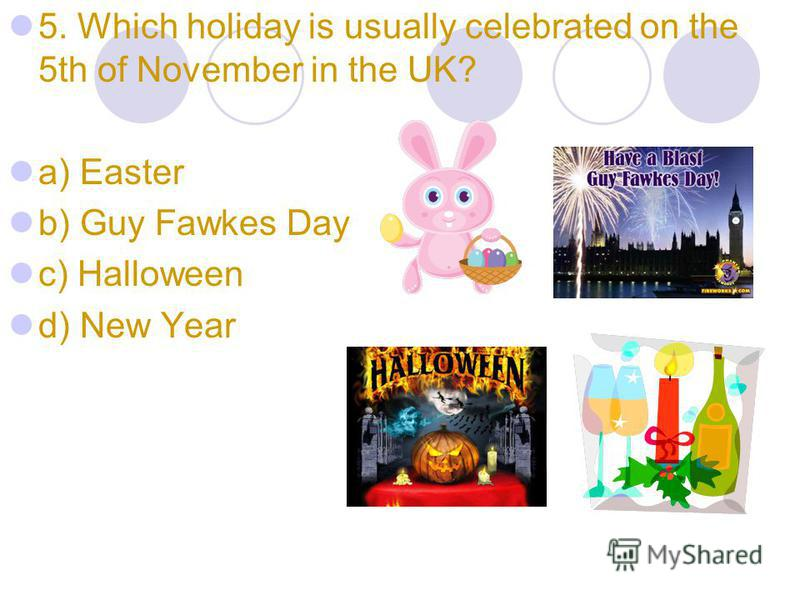 5. Which holiday is usually celebrated on the 5th of November in the UK? a) Easter b) Guy Fawkes Day c) Halloween d) New Year
