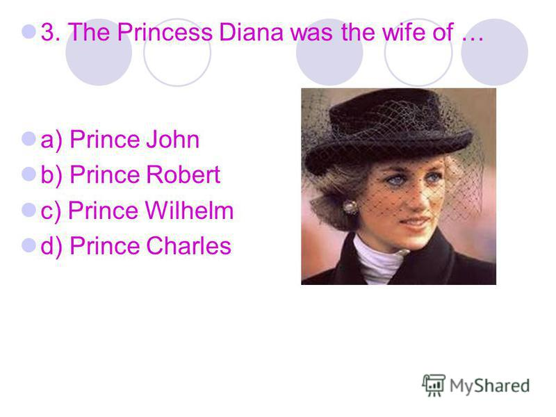 3. The Princess Diana was the wife of … a) Prince John b) Prince Robert c) Prince Wilhelm d) Prince Charles