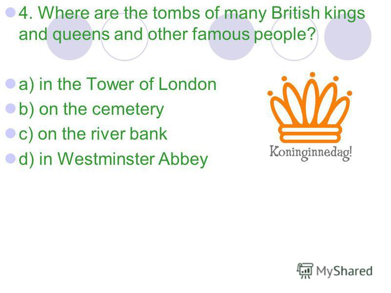 4. Where are the tombs of many British kings and queens and other famous people? a) in the Tower of London b) on the cemetery c) on the river bank d) in Westminster Abbey