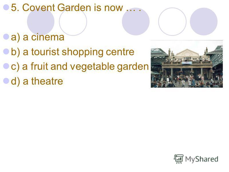 5. Covent Garden is now …. a) a cinema b) a tourist shopping centre c) a fruit and vegetable garden d) a theatre