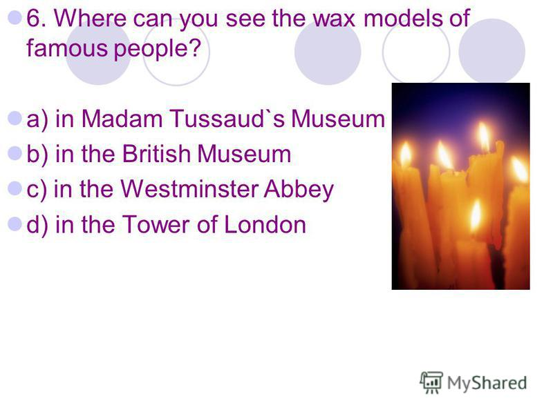 6. Where can you see the wax models of famous people? a) in Madam Tussaud`s Museum b) in the British Museum c) in the Westminster Abbey d) in the Tower of London