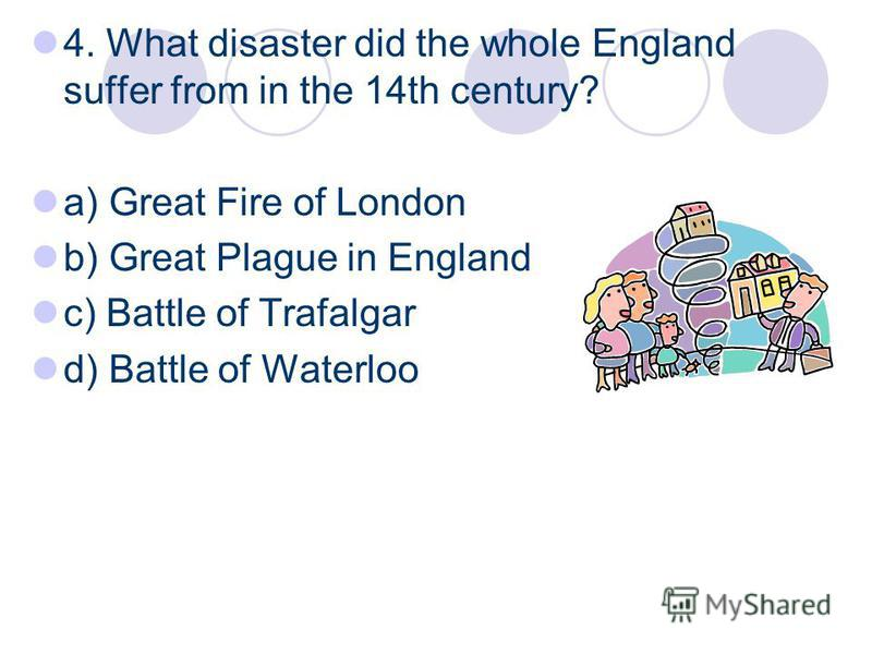 4. What disaster did the whole England suffer from in the 14th century? a) Great Fire of London b) Great Plague in England c) Battle of Trafalgar d) Battle of Waterloo
