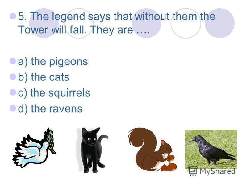 5. The legend says that without them the Tower will fall. They are …. a) the pigeons b) the cats c) the squirrels d) the ravens