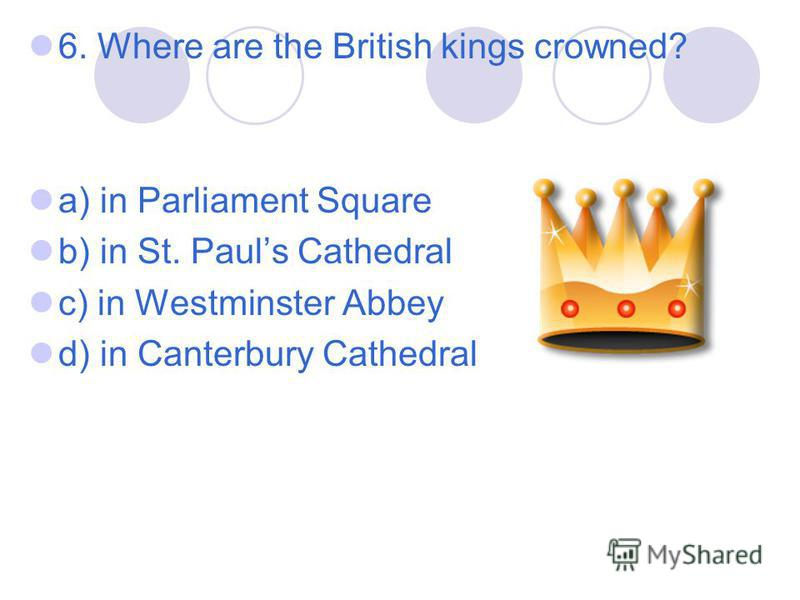 6. Where are the British kings crowned? a) in Parliament Square b) in St. Pauls Cathedral c) in Westminster Abbey d) in Canterbury Cathedral