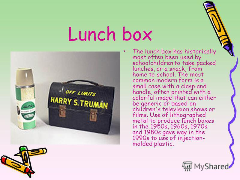 Lunch box The lunch box has historically most often been used by schoolchildren to take packed lunches, or a snack, from home to school. The most common modern form is a small case with a clasp and handle, often printed with a colorful image that can