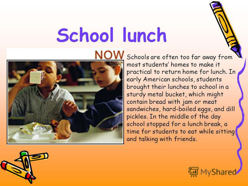 School lunch Schools are often too far away from most students homes to make it practical to return home for lunch. In early American schools, students brought their lunches to school in a sturdy metal bucket, which might contain bread with jam or me
