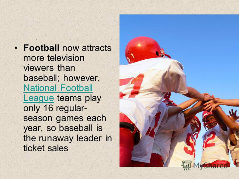 Football now attracts more television viewers than baseball; however, National Football League teams play only 16 regular- season games each year, so baseball is the runaway leader in ticket sales National Football League