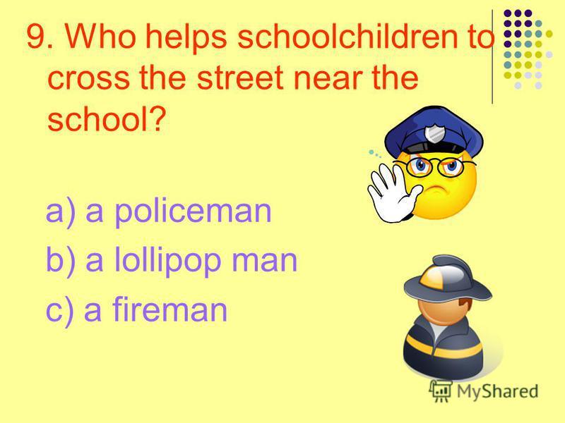 9. Who helps schoolchildren to cross the street near the school? a) a policeman b) a lollipop man c) a fireman