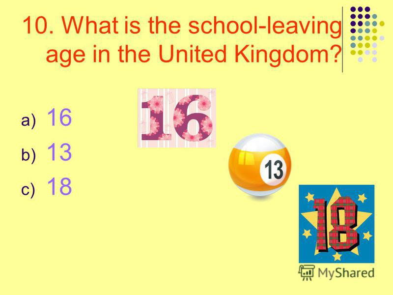 10. What is the school-leaving age in the United Kingdom? a) 16 b) 13 c) 18