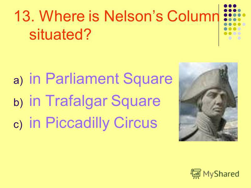 13. Where is Nelsons Column situated? a) in Parliament Square b) in Trafalgar Square c) in Piccadilly Circus