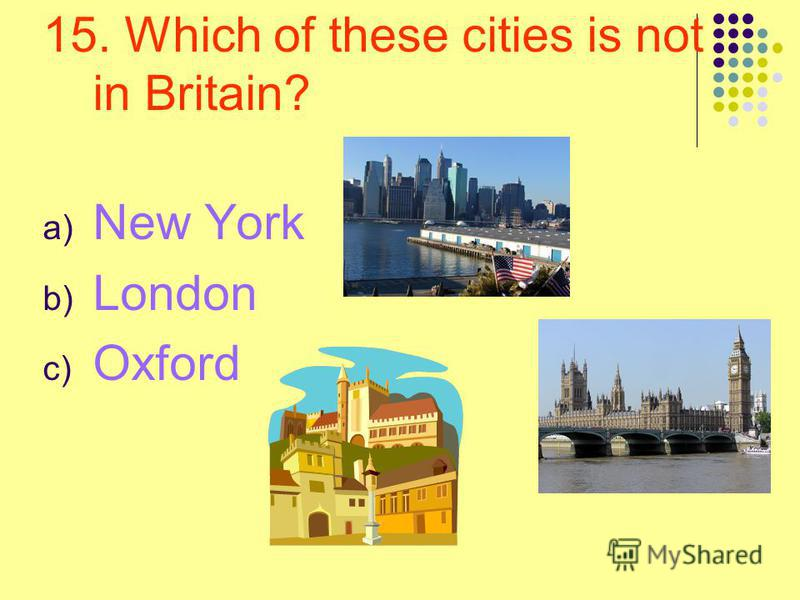 15. Which of these cities is not in Britain? a) New York b) London c) Oxford