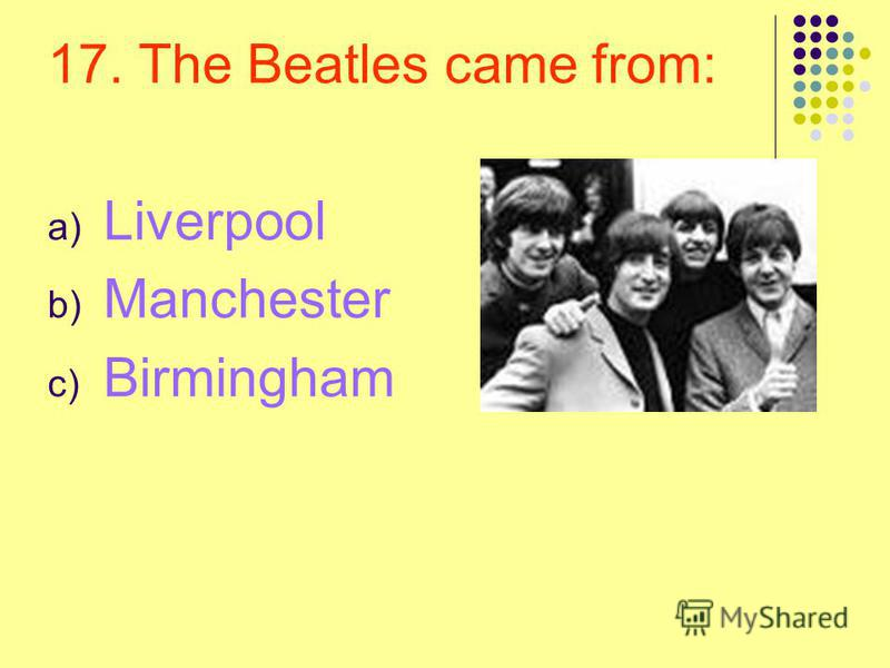 17. The Beatles came from: a) Liverpool b) Manchester c) Birmingham