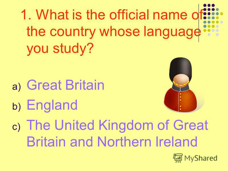 1. What is the official name of the country whose language you study? a) Great Britain b) England c) The United Kingdom of Great Britain and Northern Ireland