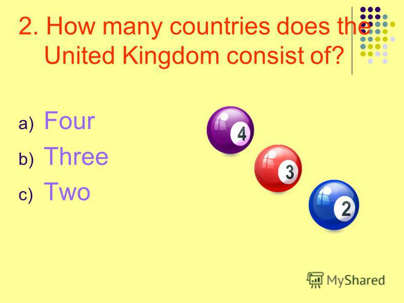 2. How many countries does the United Kingdom consist of? a) Four b) Three c) Two
