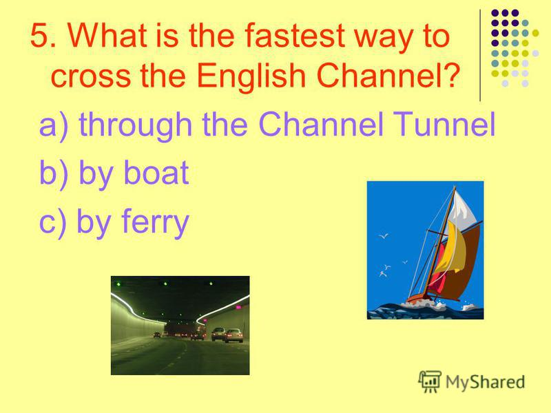 5. What is the fastest way to cross the English Channel? a) through the Channel Tunnel b) by boat c) by ferry