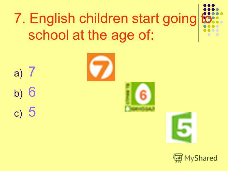7. English children start going to school at the age of: a) 7 b) 6 c) 5