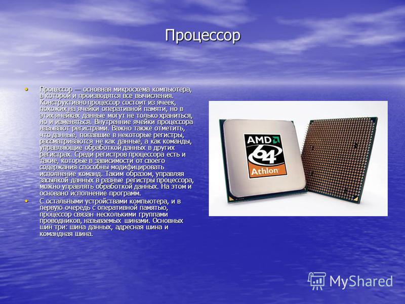 Процессор Процессор основная микросхема компьютера, в которой и производятся все вычисления. Конструктивно процессор состоит из ячеек, похожих на ячейки оперативной памяти, но в этих ячейках данные могут не только храниться, но и изменяться. Внутренн