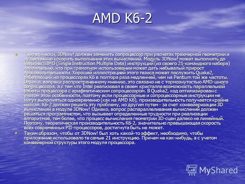 AMD K6-2 Теоретически, 3DNow! должен заменить сопроцессор при расчетах трехмерной геометрии и существенно ускорить выполнение этих вычислений. Модуль 3DNow! может выполнять до четырех SIMD (Single Instruction Multiple Data) инструкций (из своего 21-к