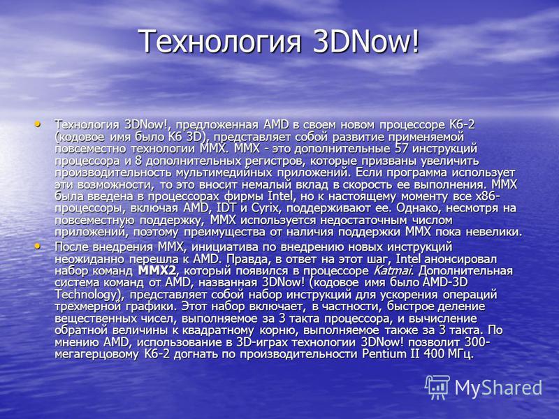 Технология 3DNow! Технология 3DNow!, предложенная AMD в своем новом процессоре K6-2 (кодовое имя было K6 3D), представляет собой развитие применяемой повсеместно технологии MMX. MMX - это дополнительные 57 инструкций процессора и 8 дополнительных рег