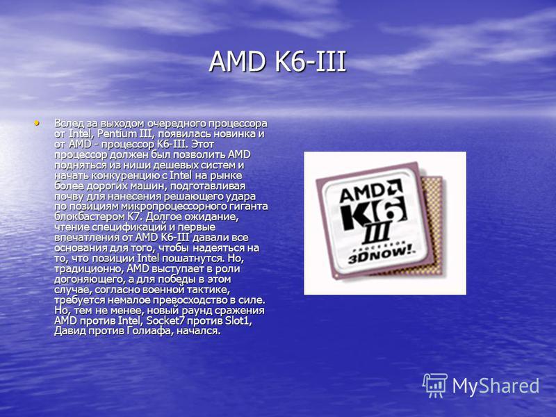 AMD K6-III Вслед за выходом очередного процессора от Intel, Pentium III, появилась новинка и от AMD - процессор K6-III. Этот процессор должен был позволить AMD подняться из ниши дешевых систем и начать конкуренцию с Intel на рынке более дорогих машин