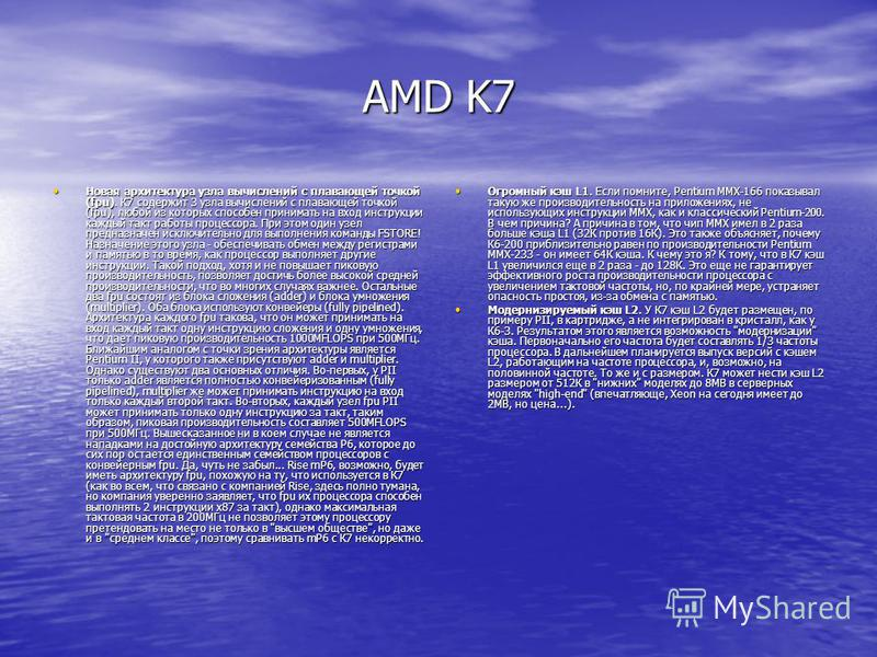 AMD K7 Новая архитектура узла вычислений с плавающей точкой (fpu). К7 содержит 3 узла вычислений с плавающей точкой (fpu), любой из которых способен принимать на вход инструкции каждый такт работы процессора. При этом один узел предназначен исключите