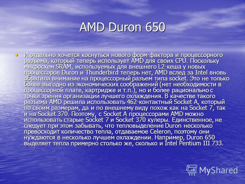 AMD Duron 650 И отдельно хочется коснуться нового форм-фактора и процессорного разъема, который теперь использует AMD для своих CPU. Поскольку микросхем SRAM, используемых для внешнего L2-кеша у новых процессоров Duron и Thunderbird теперь нет, AMD в