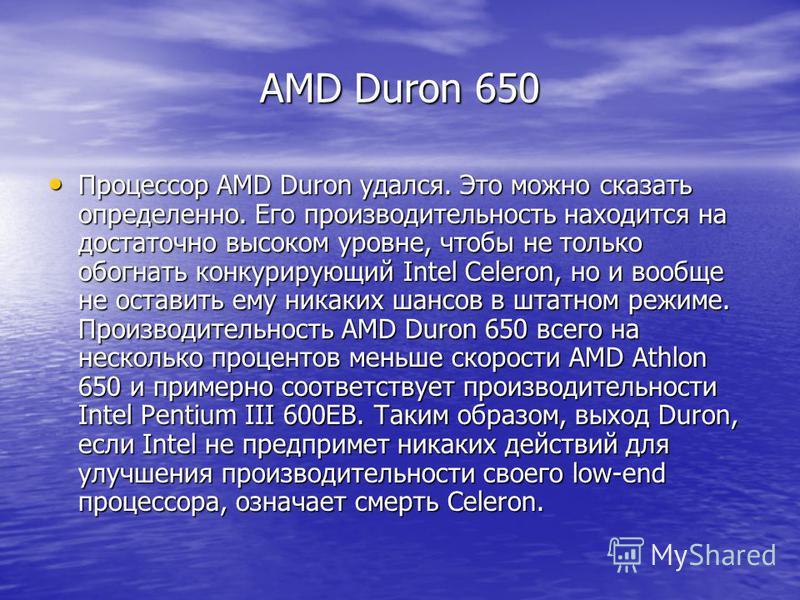 AMD Duron 650 Процессор AMD Duron удался. Это можно сказать определенно. Его производительность находится на достаточно высоком уровне, чтобы не только обогнать конкурирующий Intel Celeron, но и вообще не оставить ему никаких шансов в штатном режиме.