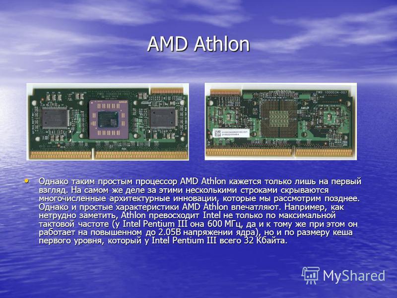 AMD Athlon Однако таким простым процессор AMD Athlon кажется только лишь на первый взгляд. На самом же деле за этими несколькими строками скрываются многочисленные архитектурные инновации, которые мы рассмотрим позднее. Однако и простые характеристик