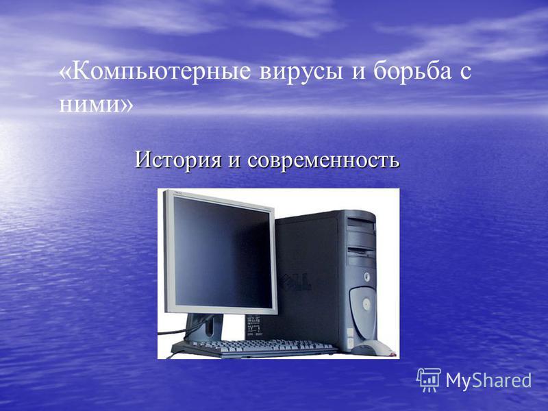 «Компьютерные вирусы и борьба с ними» История и современность