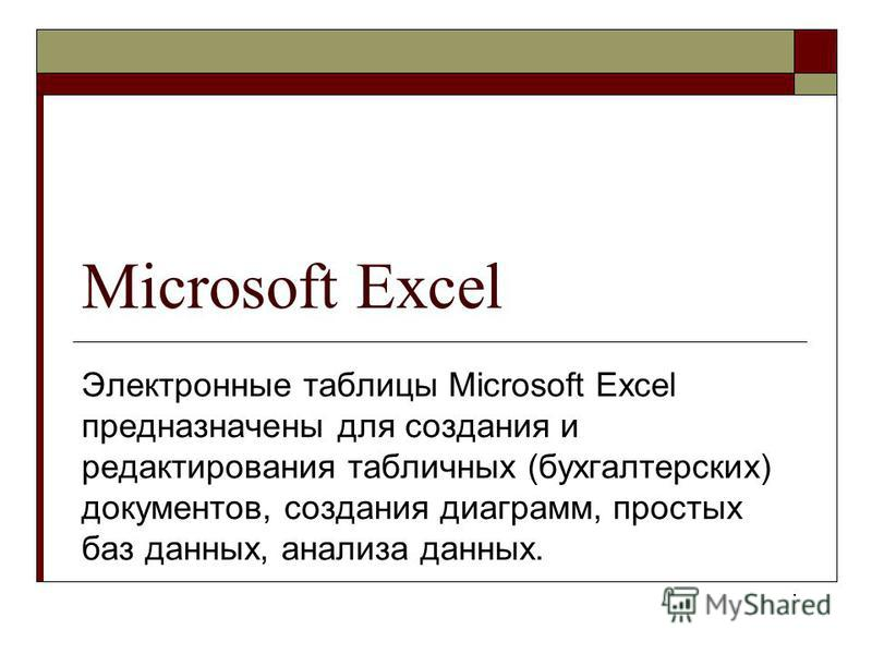 Microsoft Excel Электронные таблицы Microsoft Excel предназначены для создания и редактирования табличных (бухгалтерских) документов, создания диаграмм, простых баз данных, анализа данных..