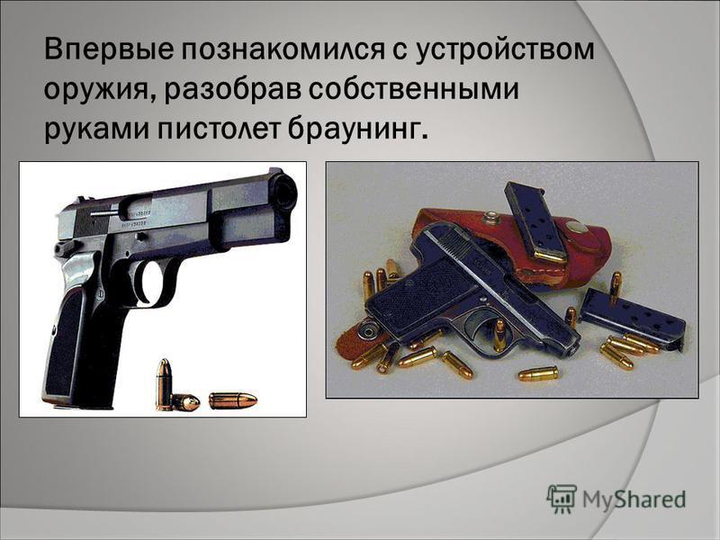 Впервые познакомился с устройством оружия, разобрав собственными руками пистолет браунинг.