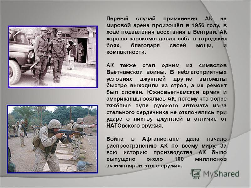 Первый случай применения АК на мировой арене произошёл в 1956 году, в ходе подавления восстания в Венгрии. АК хорошо зарекомендовал себя в городских боях, благодаря своей мощи, и компактности. АК также стал одним из символов Вьетнамской войны. В небл
