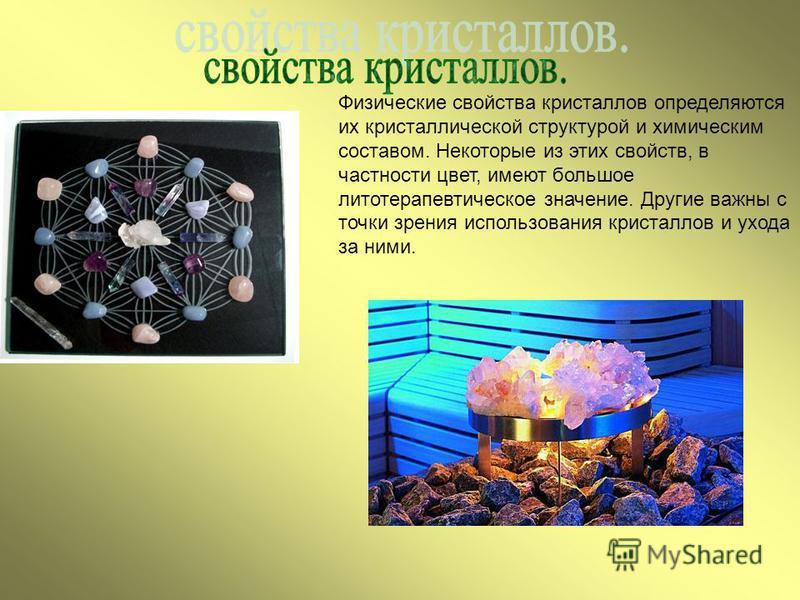 Физические свойства кристаллов определяются их кристаллической структурой и химическим составом. Некоторые из этих свойств, в частности цвет, имеют большое фитотерапевтическое значение. Другие важны с точки зрения использования кристаллов и ухода за