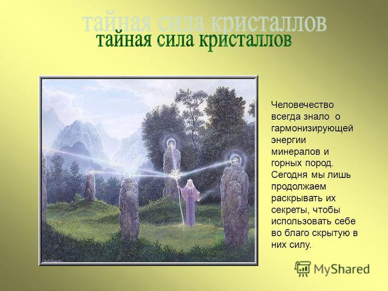 Человечество всегда знало о гармонизирующей энергии минералов и горных пород. Сегодня мы лишь продолжаем раскрывать их секреты, чтобы использовать себе во благо скрытую в них силу.