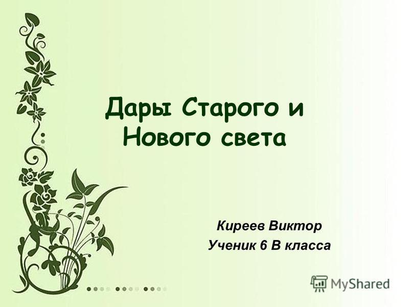 Дары Старого и Нового света Киреев Виктор Ученик 6 В класса