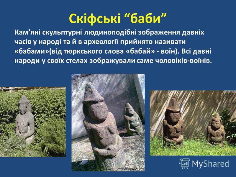 Камяні скульптурні людиноподібні зображення давніх часів у народі та й в археології прийнято називати «бабами»(від тюркського слова «бабай» - воїн). Всі давні народи у своїх стелах зображували саме чоловіків-воїнів. Скіфські баби