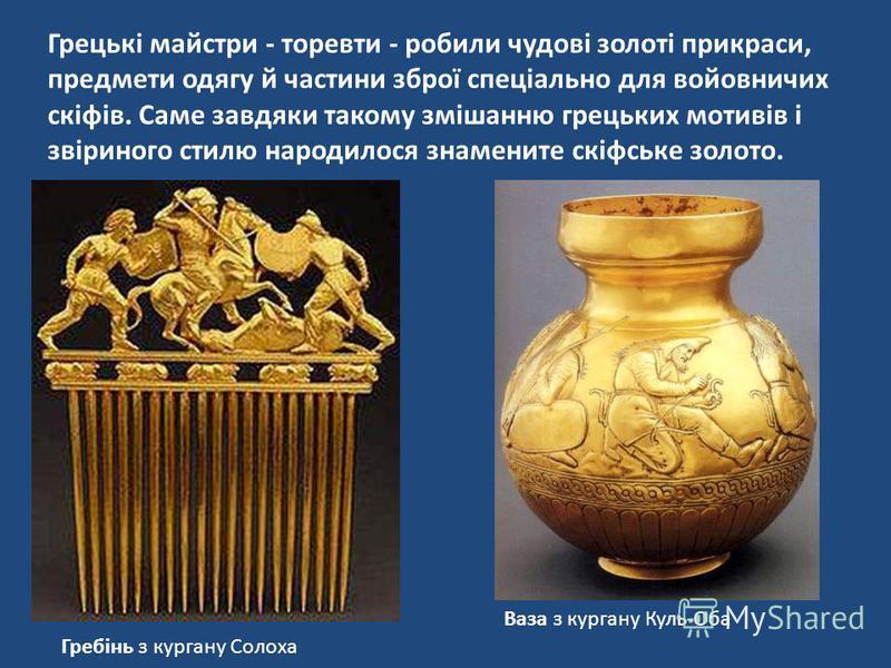 Грецькі майстри - торевти - робили чудові золоті прикраси, предмети одягу й частини зброї спеціально для войовничих скіфів. Саме завдяки такому змішанню грецьких мотивів і звіриного стилю народилося знамените скіфське золото. Гребінь з кургану Солоха