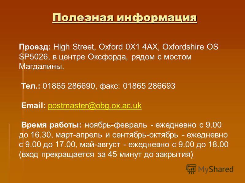 Полезная информация Проезд: High Street, Oxford 0X1 4АХ, Oxfordshire OS SP5026, в центре Оксфорда, рядом с мостом Магдалины. Тел.: 01865 286690, факс: 01865 286693 Email: postmaster@obg.ox.ac.ukpostmaster@obg.ox.ac.uk Время работы: ноябрь-февраль - е