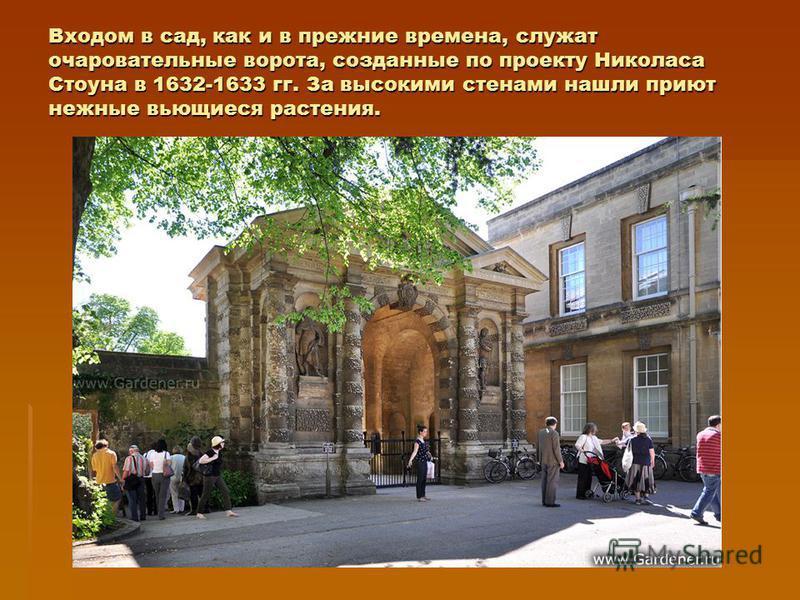Входом в сад, как и в прежние времена, служат очаровательные ворота, созданные по проекту Николаса Стоуна в 1632-1633 гг. За высокими стенами нашли приют нежные вьющиеся растения.