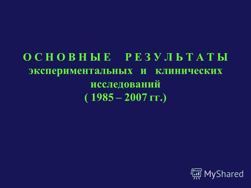 О С Н О В Н Ы Е Р Е З У Л Ь Т А Т Ы экспериментальных и клинических исследований ( 1985 – 2007 гг.)