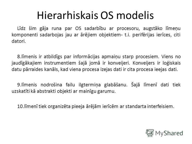 Hierarhiskais OS modelis Līdz šim gāja runa par OS sadarbību ar procesoru, augstāko līmeņu komponenti sadarbojas jau ar ārējiem objektiem- t.i. perifērijas ierīces, citi datori. 8.līmenis ir atbildīgs par informācijas apmaiņu starp procesiem. Viens n