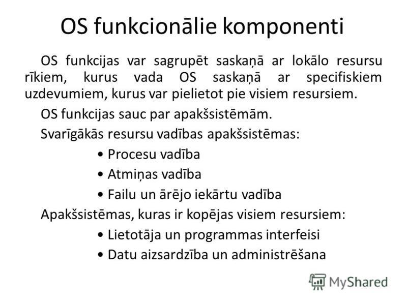 OS funkcionālie komponenti OS funkcijas var sagrupēt saskaņā ar lokālo resursu rīkiem, kurus vada OS saskaņā ar specifiskiem uzdevumiem, kurus var pielietot pie visiem resursiem. OS funkcijas sauc par apakšsistēmām. Svarīgākās resursu vadības apakšsi