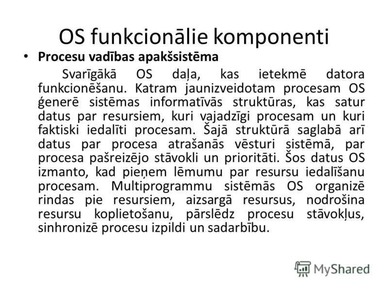 OS funkcionālie komponenti Procesu vadības apakšsistēma Svarīgākā OS daļa, kas ietekmē datora funkcionēšanu. Katram jaunizveidotam procesam OS ģenerē sistēmas informatīvās struktūras, kas satur datus par resursiem, kuri vajadzīgi procesam un kuri fak