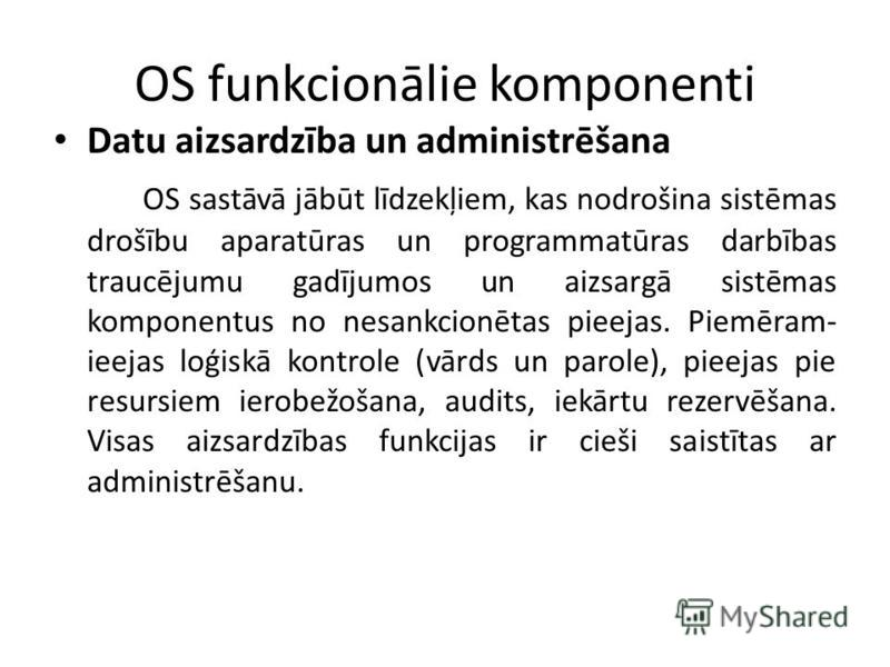 OS funkcionālie komponenti Datu aizsardzība un administrēšana OS sastāvā jābūt līdzekļiem, kas nodrošina sistēmas drošību aparatūras un programmatūras darbības traucējumu gadījumos un aizsargā sistēmas komponentus no nesankcionētas pieejas. Piemēram-