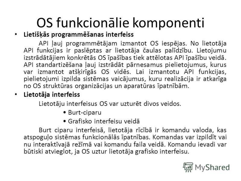 OS funkcionālie komponenti Lietišķās programmēšanas interfeiss API ļauj programmētājam izmantot OS iespējas. No lietotāja API funkcijas ir paslēptas ar lietotāja čaulas palīdzību. Lietojumu izstrādātājiem konkrētās OS īpašības tiek attēlotas API īpaš