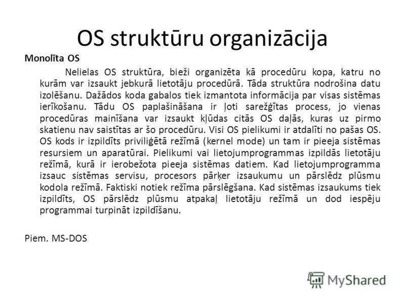 OS struktūru organizācija Monolīta OS Nelielas OS struktūra, bieži organizēta kā procedūru kopa, katru no kurām var izsaukt jebkurā lietotāju procedūrā. Tāda struktūra nodrošina datu izolēšanu. Dažādos koda gabalos tiek izmantota informācija par visa