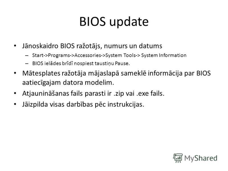 BIOS update Jānoskaidro BIOS ražotājs, numurs un datums – Start->Programs->Accessories->System Tools-> System Information – BIOS ielādes brīdī nospiest taustiņu Pause. Mātesplates ražotāja mājaslapā sameklē informācija par BIOS aatiecīgajam datora mo